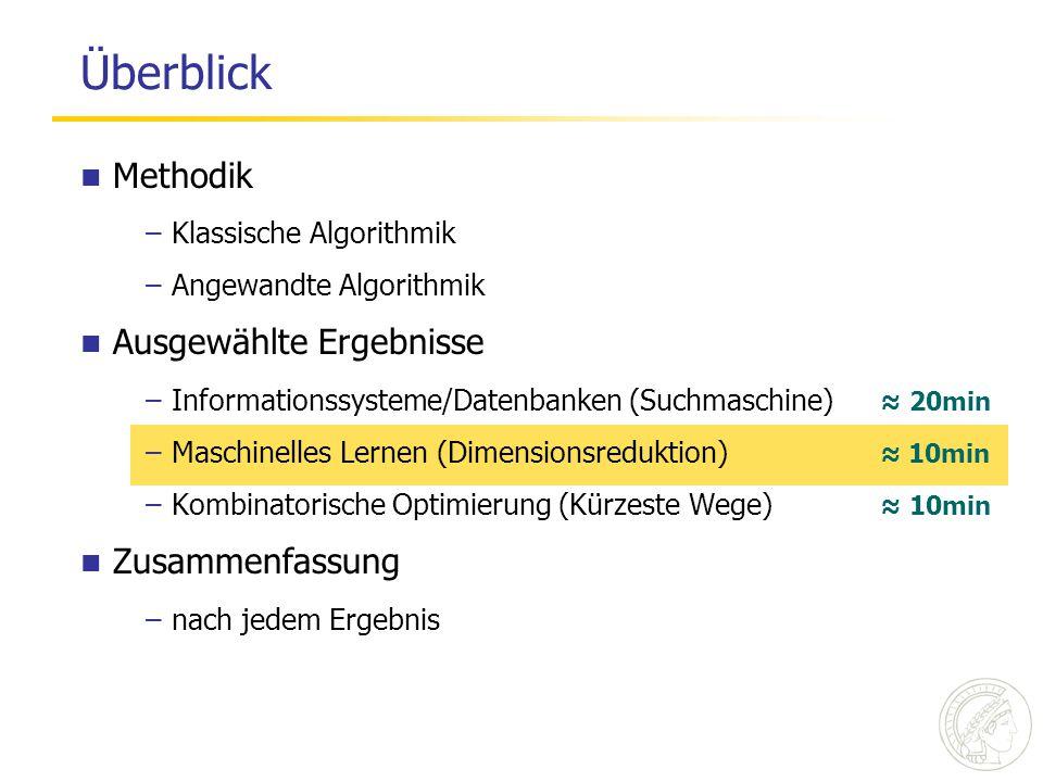 Überblick Methodik –Klassische Algorithmik –Angewandte Algorithmik Ausgewählte Ergebnisse –Informationssysteme/Datenbanken (Suchmaschine) ≈ 20min –Maschinelles Lernen (Dimensionsreduktion) ≈ 10min –Kombinatorische Optimierung (Kürzeste Wege) ≈ 10min Zusammenfassung –nach jedem Ergebnis