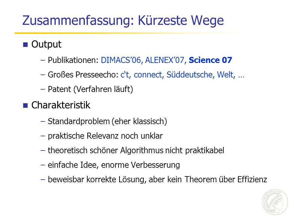 Zusammenfassung: Kürzeste Wege Output –Publikationen: DIMACS'06, ALENEX'07, Science 07 –Großes Presseecho: c't, connect, Süddeutsche, Welt, … –Patent