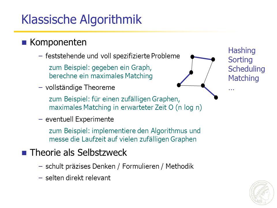 Klassische Algorithmik Komponenten –feststehende und voll spezifizierte Probleme zum Beispiel: gegeben ein Graph, berechne ein maximales Matching –vollständige Theoreme zum Beispiel: für einen zufälligen Graphen, maximales Matching in erwarteter Zeit O (n log n) –eventuell Experimente zum Beispiel: implementiere den Algorithmus und messe die Laufzeit auf vielen zufälligen Graphen Theorie als Selbstzweck –schult präzises Denken / Formulieren / Methodik –selten direkt relevant Hashing Sorting Scheduling Matching …