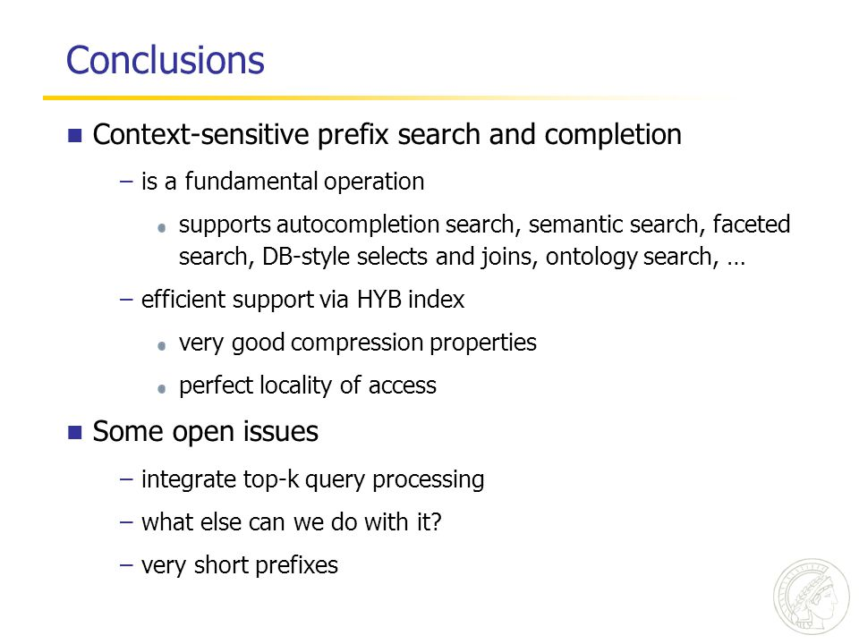 Conclusions Context-sensitive prefix search and completion –is a fundamental operation supports autocompletion search, semantic search, faceted search, DB-style selects and joins, ontology search, … –efficient support via HYB index very good compression properties perfect locality of access Some open issues –integrate top-k query processing –what else can we do with it.