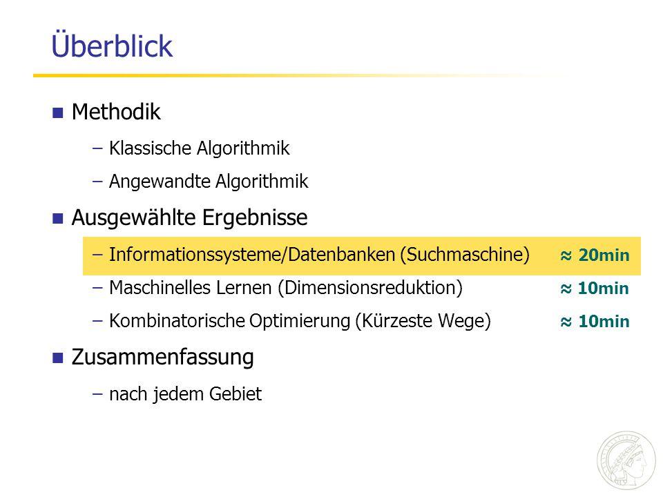Überblick Methodik –Klassische Algorithmik –Angewandte Algorithmik Ausgewählte Ergebnisse –Informationssysteme/Datenbanken (Suchmaschine) ≈ 20min –Maschinelles Lernen (Dimensionsreduktion) ≈ 10min –Kombinatorische Optimierung (Kürzeste Wege) ≈ 10min Zusammenfassung –nach jedem Gebiet