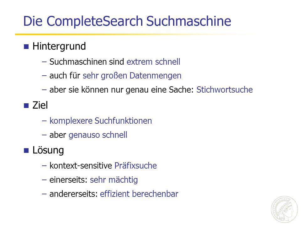 Die CompleteSearch Suchmaschine Hintergrund –Suchmaschinen sind extrem schnell –auch für sehr großen Datenmengen –aber sie können nur genau eine Sache: Stichwortsuche Ziel –komplexere Suchfunktionen –aber genauso schnell Lösung –kontext-sensitive Präfixsuche –einerseits: sehr mächtig –andererseits: effizient berechenbar