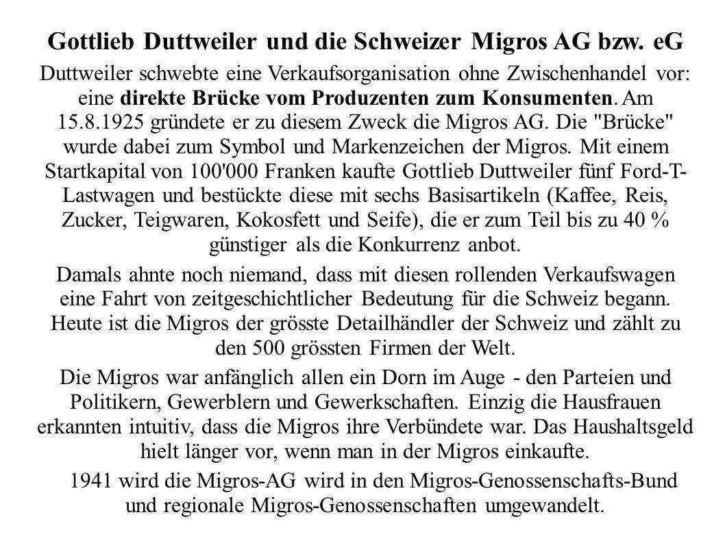 Gottlieb Duttweiler und die Schweizer Migros AG bzw. eG Duttweiler schwebte eine Verkaufsorganisation ohne Zwischenhandel vor: eine direkte Brücke vom