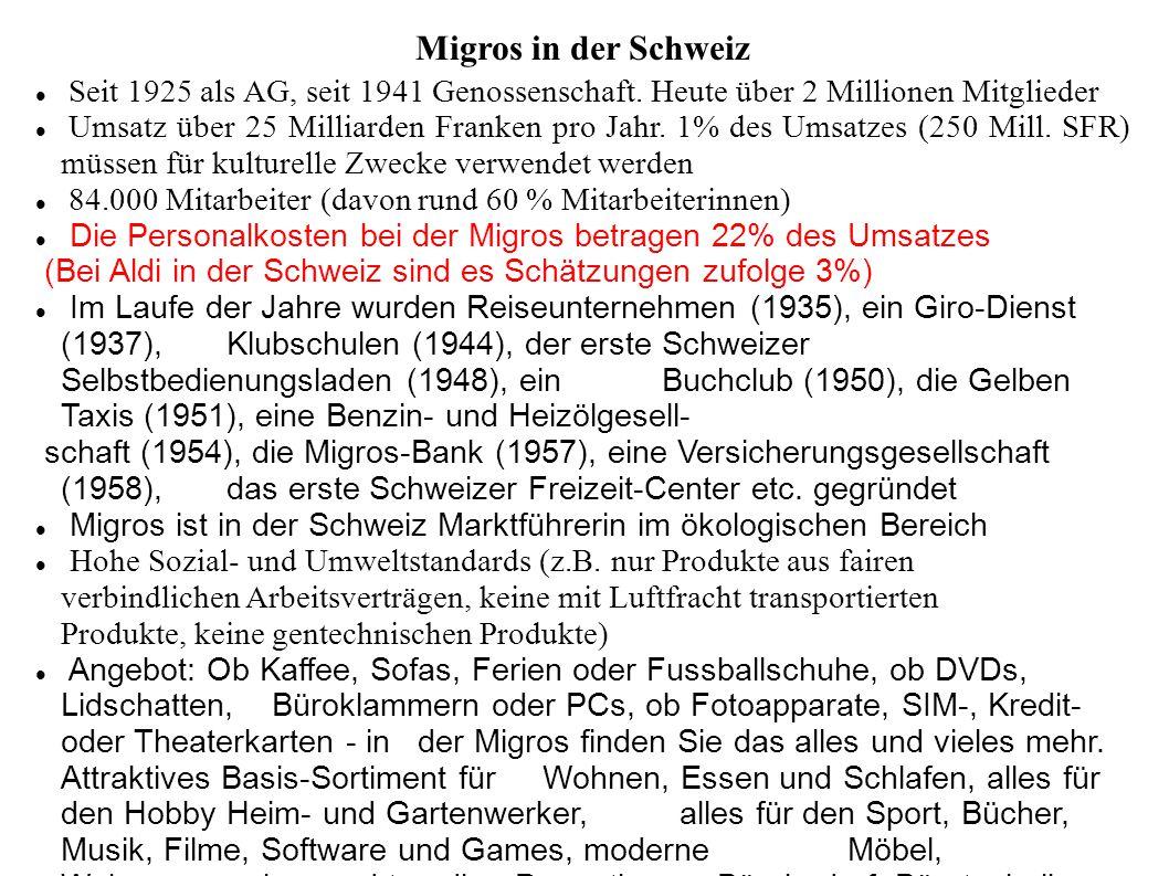 Migros in der Schweiz Seit 1925 als AG, seit 1941 Genossenschaft. Heute über 2 Millionen Mitglieder Umsatz über 25 Milliarden Franken pro Jahr. 1% des