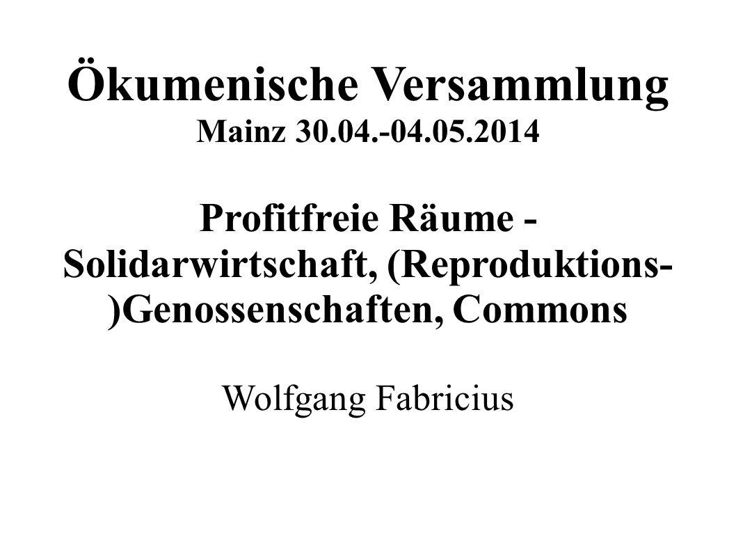 Ökumenische Versammlung Mainz 30.04.-04.05.2014 Profitfreie Räume - Solidarwirtschaft, (Reproduktions- )Genossenschaften, Commons Wolfgang Fabricius