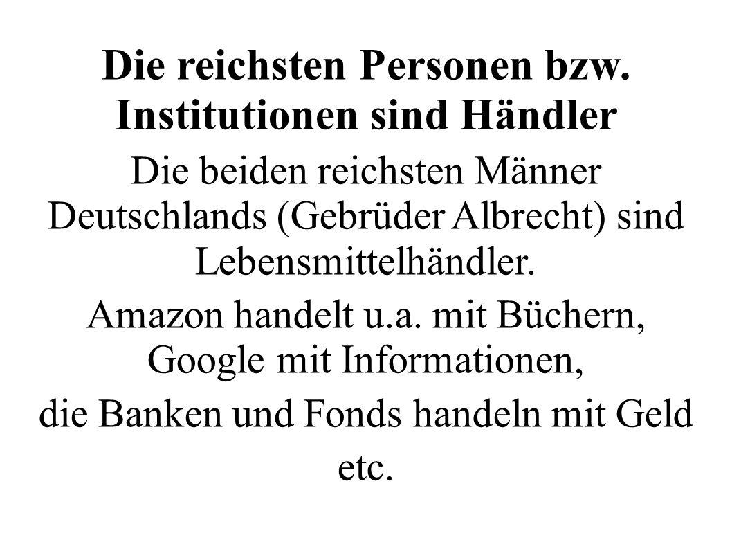 Die reichsten Personen bzw. Institutionen sind Händler Die beiden reichsten Männer Deutschlands (Gebrüder Albrecht) sind Lebensmittelhändler. Amazon h