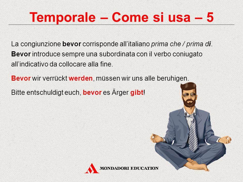 Temporale – Come si usa – 5 La congiunzione bevor corrisponde all'italiano prima che / prima di. Bevor introduce sempre una subordinata con il verbo c