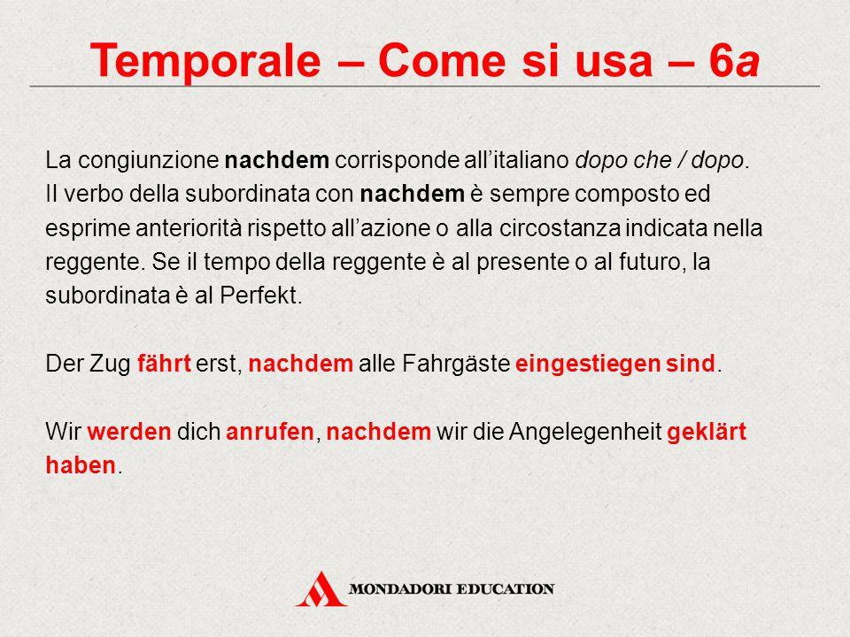Temporale – Come si usa – 6a La congiunzione nachdem corrisponde all'italiano dopo che / dopo. Il verbo della subordinata con nachdem è sempre compost