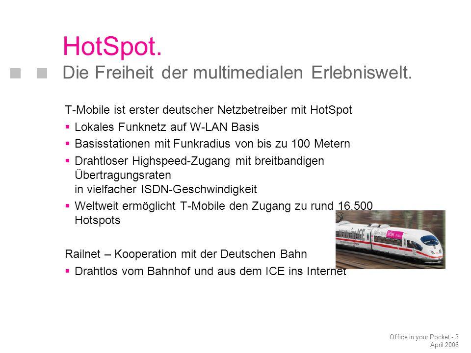 Office in your Pocket - 3 April 2006 T-Mobile ist erster deutscher Netzbetreiber mit HotSpot  Lokales Funknetz auf W-LAN Basis  Basisstationen mit Funkradius von bis zu 100 Metern  Drahtloser Highspeed-Zugang mit breitbandigen Übertragungsraten in vielfacher ISDN-Geschwindigkeit  Weltweit ermöglicht T-Mobile den Zugang zu rund 16.500 Hotspots Railnet – Kooperation mit der Deutschen Bahn  Drahtlos vom Bahnhof und aus dem ICE ins Internet HotSpot.