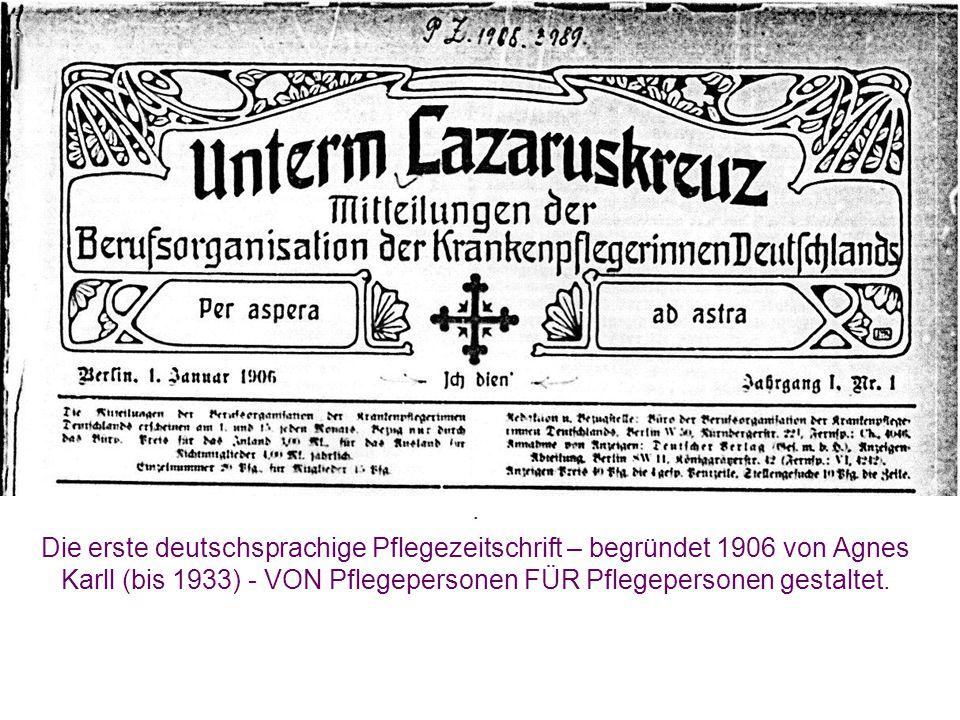. Die erste deutschsprachige Pflegezeitschrift – begründet 1906 von Agnes Karll (bis 1933) - VON Pflegepersonen FÜR Pflegepersonen gestaltet.