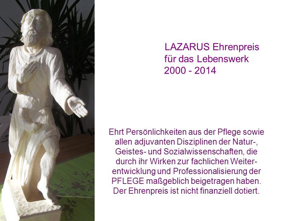 LAZARUS Ehrenpreis für das Lebenswerk 2000 - 2014 Ehrt Persönlichkeiten aus der Pflege sowie allen adjuvanten Disziplinen der Natur-, Geistes- und Sozialwissenschaften, die durch ihr Wirken zur fachlichen Weiter- entwicklung und Professionalisierung der PFLEGE maßgeblich beigetragen haben.