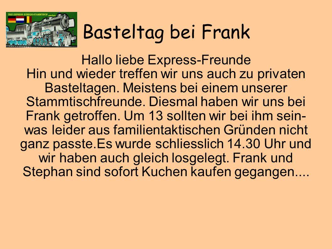 Basteltag bei Frank Hallo liebe Express-Freunde Hin und wieder treffen wir uns auch zu privaten Basteltagen.