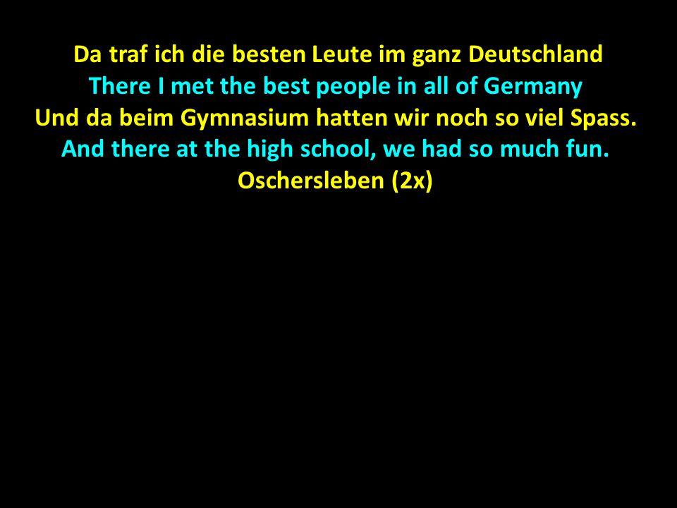 Da traf ich die besten Leute im ganz Deutschland Da traf ich die besten Leute im ganz Deutschland There I met the best people in all of Germany Und da beim Gymnasium hatten wir noch so viel Spass.