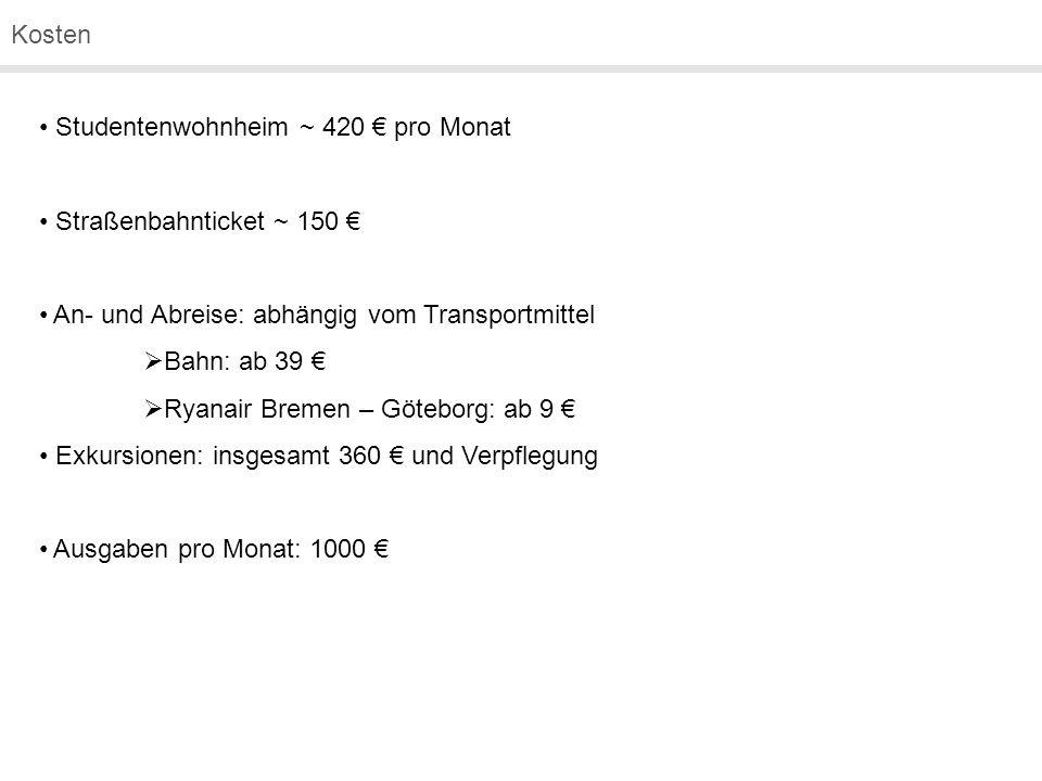 Kosten Studentenwohnheim ~ 420 € pro Monat Straßenbahnticket ~ 150 € An- und Abreise: abhängig vom Transportmittel  Bahn: ab 39 €  Ryanair Bremen – Göteborg: ab 9 € Exkursionen: insgesamt 360 € und Verpflegung Ausgaben pro Monat: 1000 €
