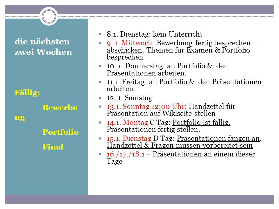 die nächsten zwei Wochen Fällig: Bewerbu ng Portfolio Final 8.1. Dienstag: kein Unterricht 9. 1. Mittwoch: Bewerbung fertig besprechen – abschicken. T