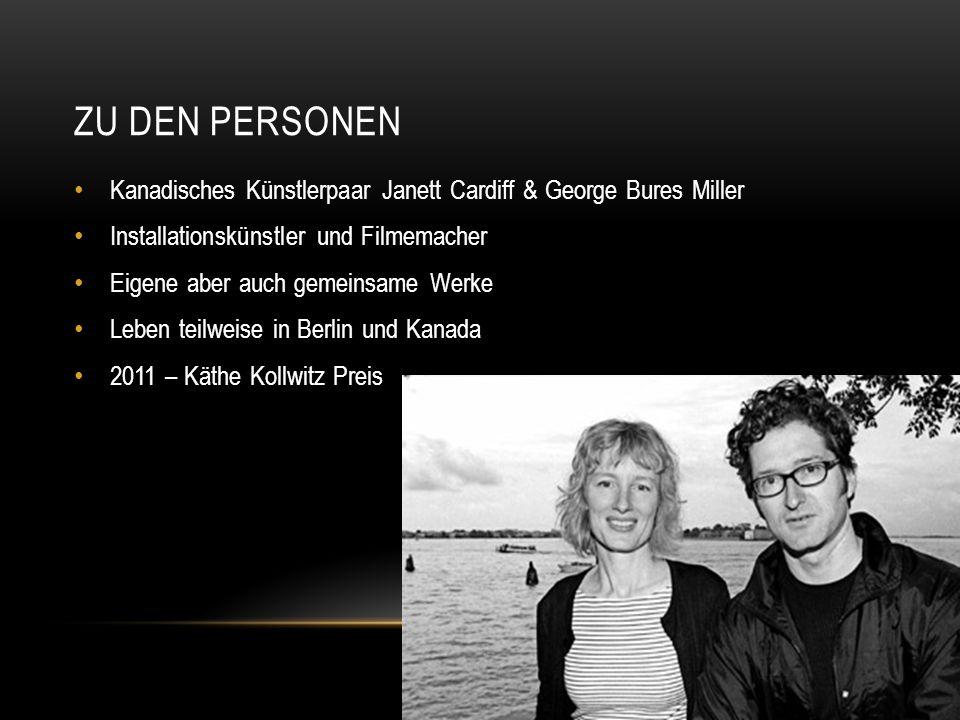 ZU DEN PERSONEN Kanadisches Künstlerpaar Janett Cardiff & George Bures Miller Installationskünstler und Filmemacher Eigene aber auch gemeinsame Werke Leben teilweise in Berlin und Kanada 2011 – Käthe Kollwitz Preis