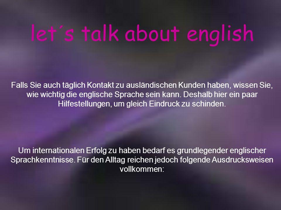 let´s talk about english Falls Sie auch täglich Kontakt zu ausländischen Kunden haben, wissen Sie, wie wichtig die englische Sprache sein kann. Deshal
