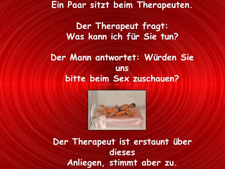 Ein Paar sitzt beim Therapeuten. Der Therapeut fragt: Was kann ich für Sie tun? Der Mann antwortet: Würden Sie uns bitte beim Sex zuschauen? Der Thera
