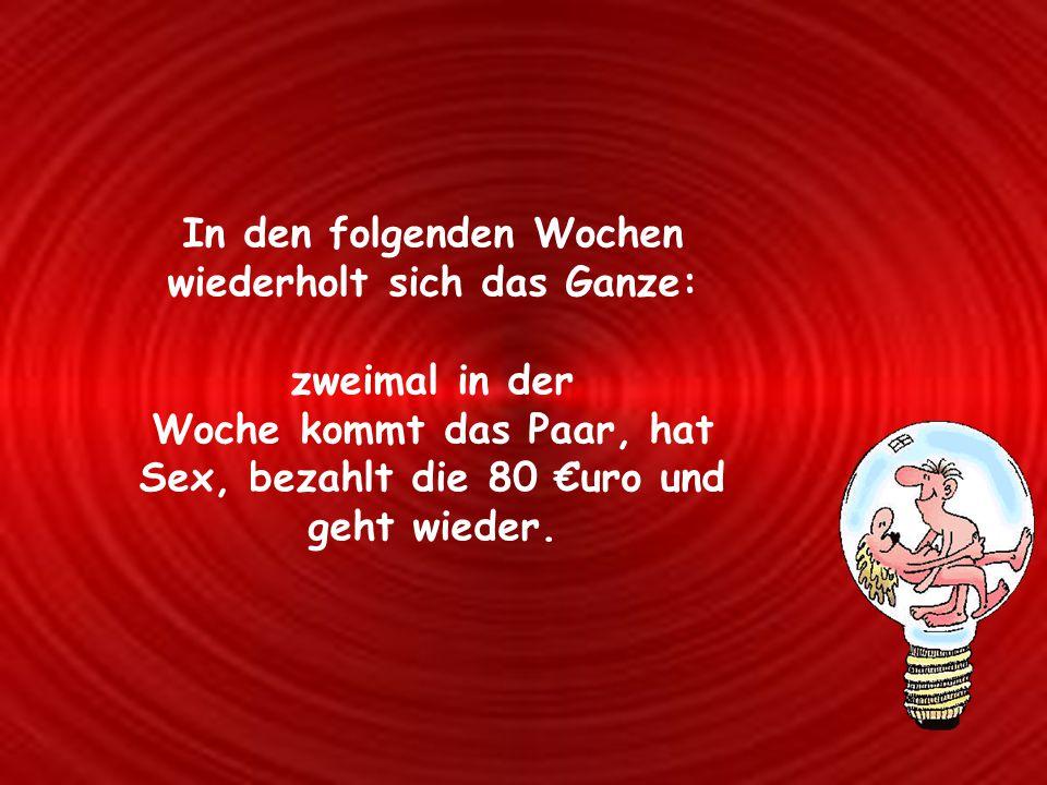 In den folgenden Wochen wiederholt sich das Ganze: zweimal in der Woche kommt das Paar, hat Sex, bezahlt die 80 €uro und geht wieder.