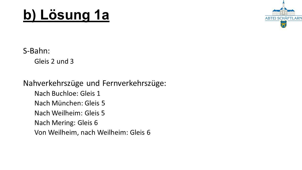b) Lösung 1a S-Bahn: Gleis 2 und 3 Nahverkehrszüge und Fernverkehrszüge: Nach Buchloe: Gleis 1 Nach München: Gleis 5 Nach Weilheim: Gleis 5 Nach Merin