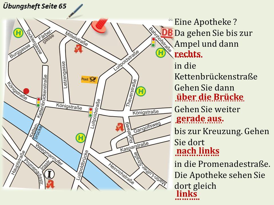 Eine Apotheke ? Da gehen Sie bis zur Ampel und dann ………… in die Kettenbrückenstraße Gehen Sie dann …………………………. Gehen Sie weiter ………………… bis zur Kreuzu