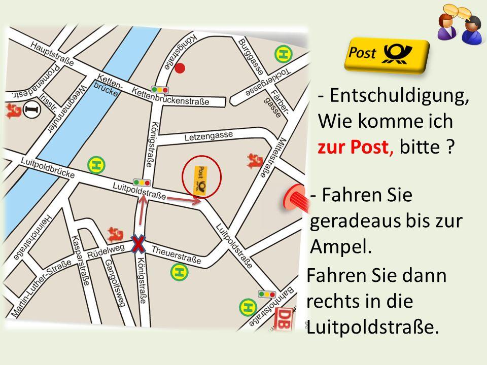 - Entschuldigung, Wie komme ich zur Post, bitte ? - Fahren Sie geradeaus bis zur Ampel. Fahren Sie dann rechts in die Luitpoldstraße.