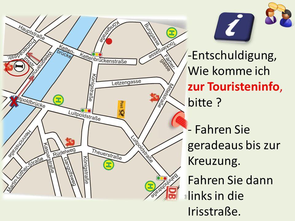 -Entschuldigung, Wie komme ich zur Touristeninfo, bitte ? - Fahren Sie geradeaus bis zur Kreuzung. Fahren Sie dann links in die Irisstraße.