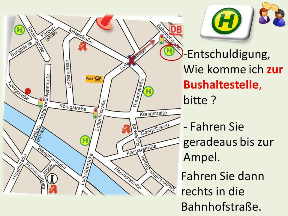 -Entschuldigung, Wie komme ich zur Bushaltestelle, bitte ? - Fahren Sie geradeaus bis zur Ampel. Fahren Sie dann rechts in die Bahnhofstraße.
