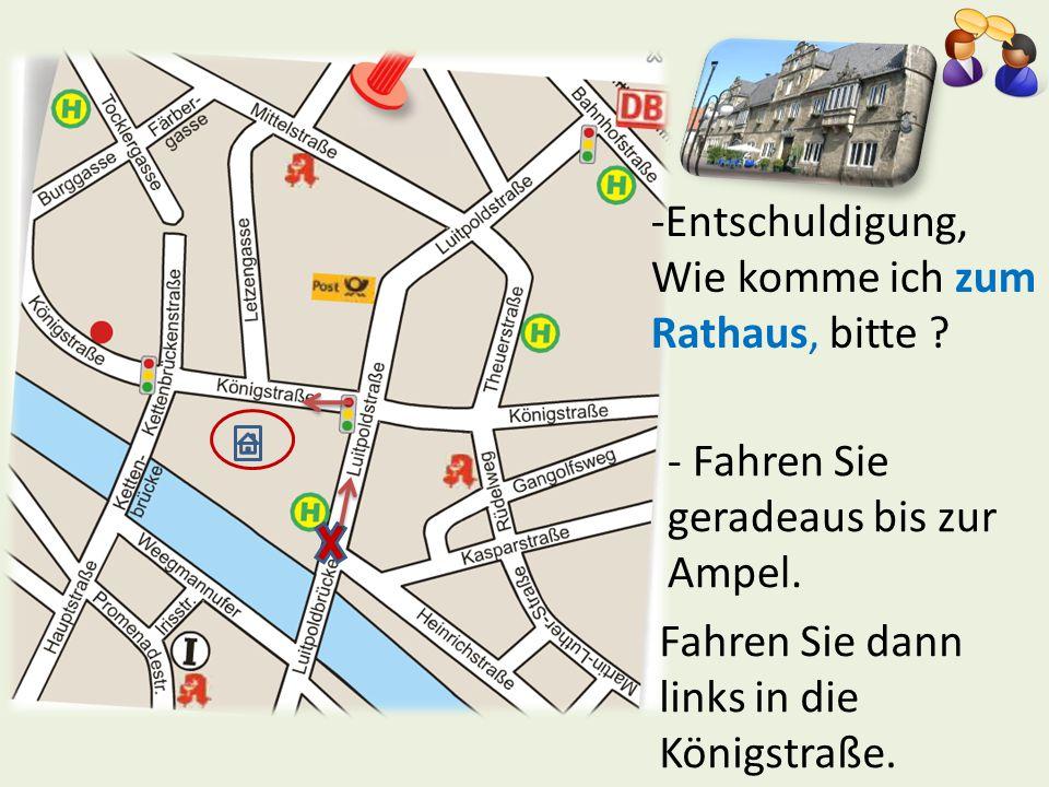 -Entschuldigung, Wie komme ich zum Rathaus, bitte ? - Fahren Sie geradeaus bis zur Ampel. Fahren Sie dann links in die Königstraße.