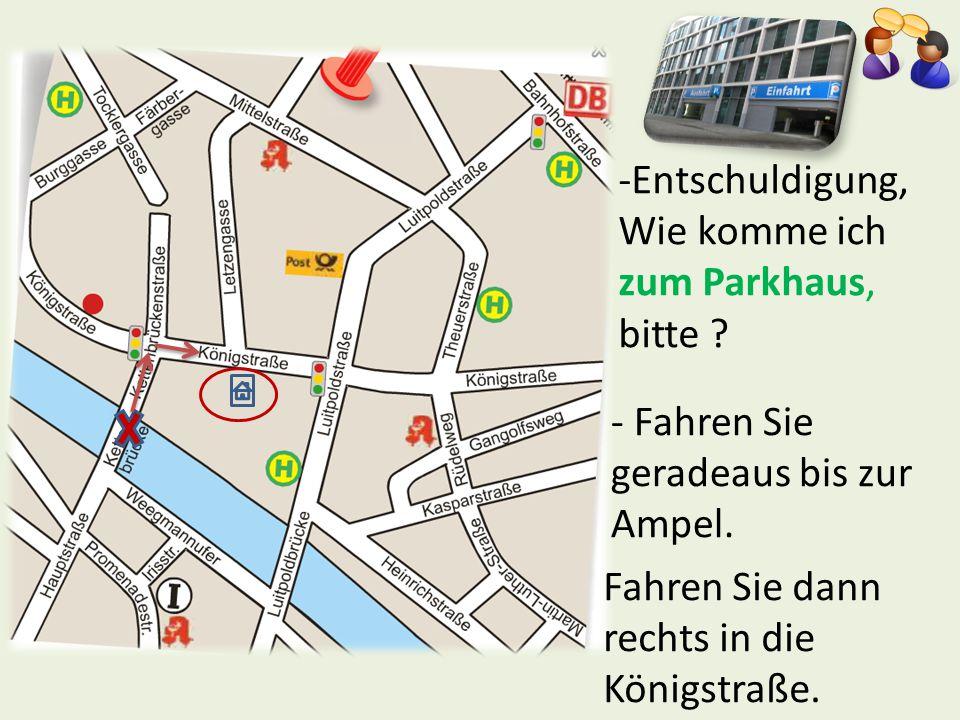 -Entschuldigung, Wie komme ich zum Parkhaus, bitte ? - Fahren Sie geradeaus bis zur Ampel. Fahren Sie dann rechts in die Königstraße.