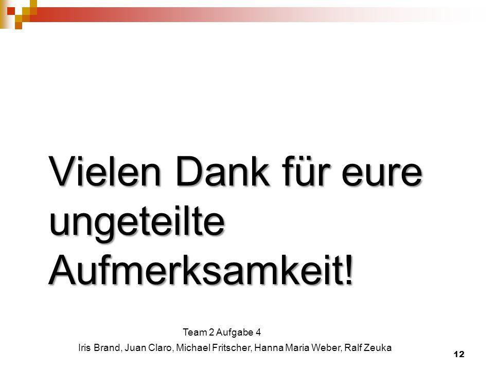 Vielen Dank für eure ungeteilte Aufmerksamkeit! 12 Iris Brand, Juan Claro, Michael Fritscher, Hanna Maria Weber, Ralf Zeuka Team 2 Aufgabe 4