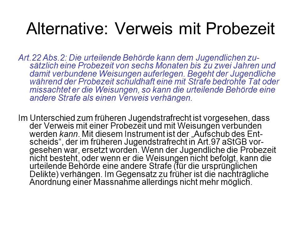 Alternative: Verweis mit Probezeit Art.22 Abs.2: Die urteilende Behörde kann dem Jugendlichen zu- sätzlich eine Probezeit von sechs Monaten bis zu zwe