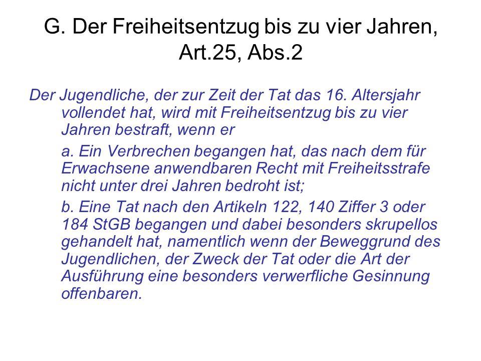 G. Der Freiheitsentzug bis zu vier Jahren, Art.25, Abs.2 Der Jugendliche, der zur Zeit der Tat das 16. Altersjahr vollendet hat, wird mit Freiheitsent