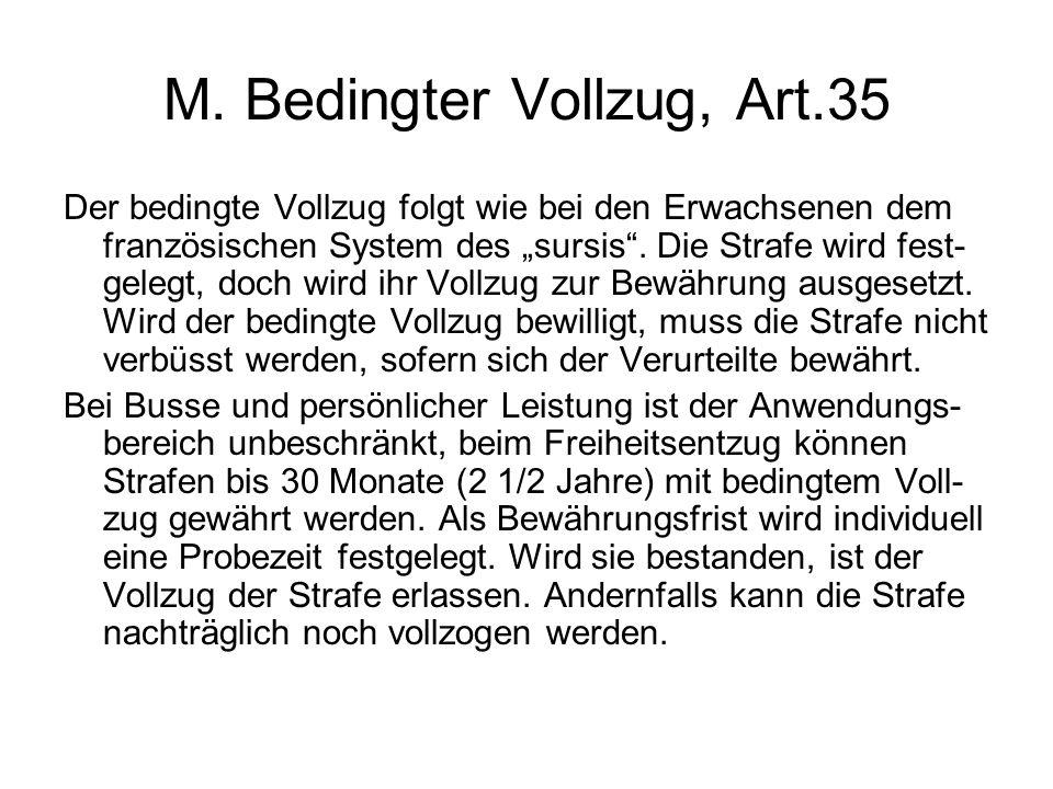 """M. Bedingter Vollzug, Art.35 Der bedingte Vollzug folgt wie bei den Erwachsenen dem französischen System des """"sursis"""". Die Strafe wird fest- gelegt, d"""