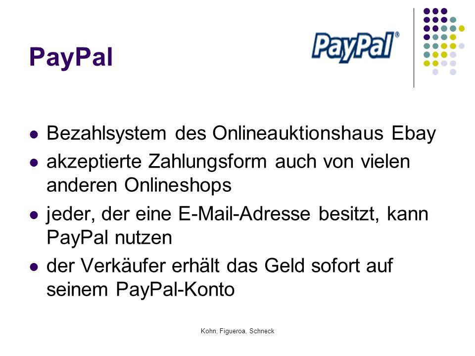 Kohn, Figueroa, Schneck PayPal Bezahlsystem des Onlineauktionshaus Ebay akzeptierte Zahlungsform auch von vielen anderen Onlineshops jeder, der eine E-Mail-Adresse besitzt, kann PayPal nutzen der Verkäufer erhält das Geld sofort auf seinem PayPal-Konto