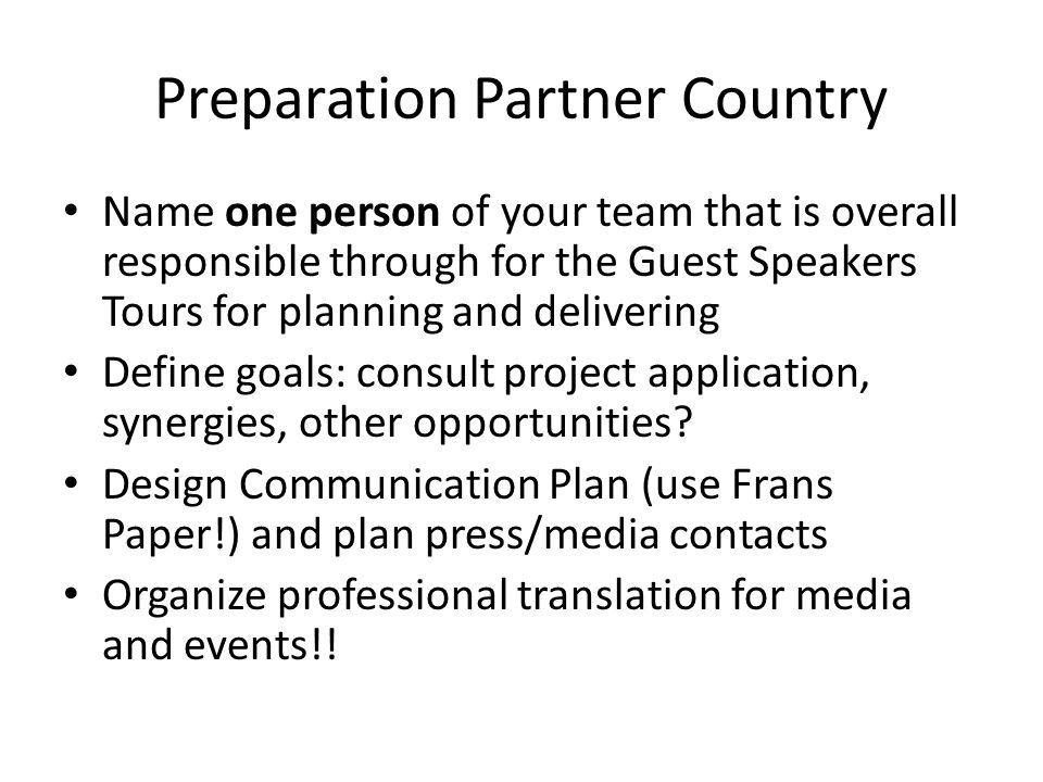 "Preparation Partner Country Organize volunteer personell or interns that they can care about visitors if possible (leisure time programme, fair/foul weather) Find accomodation and ""escort service for the time in between the events (best: 1 person with language skills) Find professional translators"