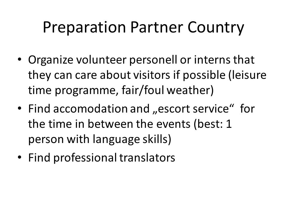 Preparation Partner Country Contact and invite possible allies and other groups: promote the tour through their channels Make an detailed timeline and distribute it to project team, visitors and to next partner (Check!), agree on procedure of transfer Be ready for emergencies (sickness).