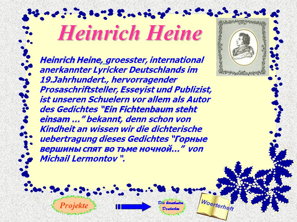 Heinrich Heine Heinrich Heine, Ein Fichtenbaum steht einsam … Горные вершины спят во тьме ночной… Heinrich Heine, groesster, international anerkannter Lyricker Deutschlands im 19.Jahrhundert., hervorragender Prosaschriftsteller, Esseyist und Publizist, ist unseren Schuelern vor allem als Autor des Gedichtes Ein Fichtenbaum steht einsam … bekannt, denn schon von Kindheit an wissen wir die dichterische uebertragung dieses Gedichtes Горные вершины спят во тьме ночной… von Michail Lermontov .