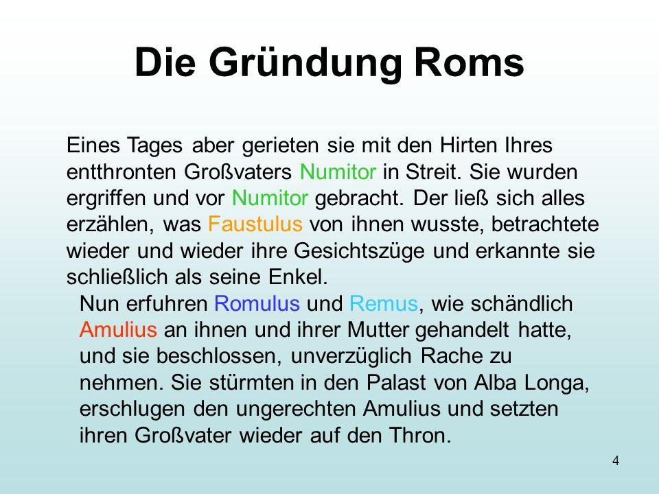 4 Die Gründung Roms Eines Tages aber gerieten sie mit den Hirten Ihres entthronten Großvaters Numitor in Streit. Sie wurden ergriffen und vor Numitor