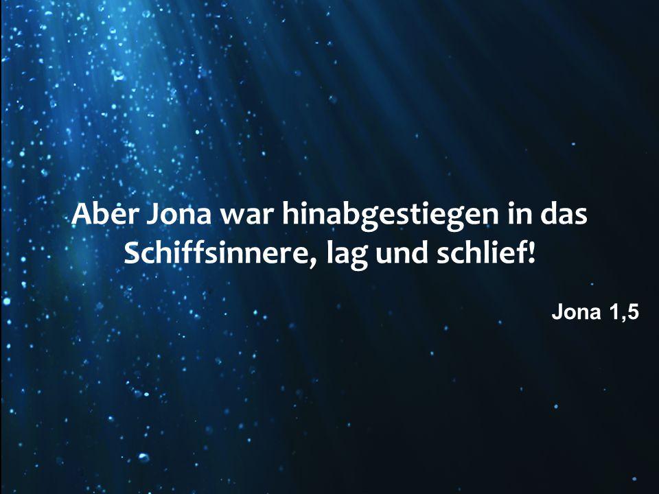 Aber Jona war hinabgestiegen in das Schiffsinnere, lag und schlief! Jona 1,5
