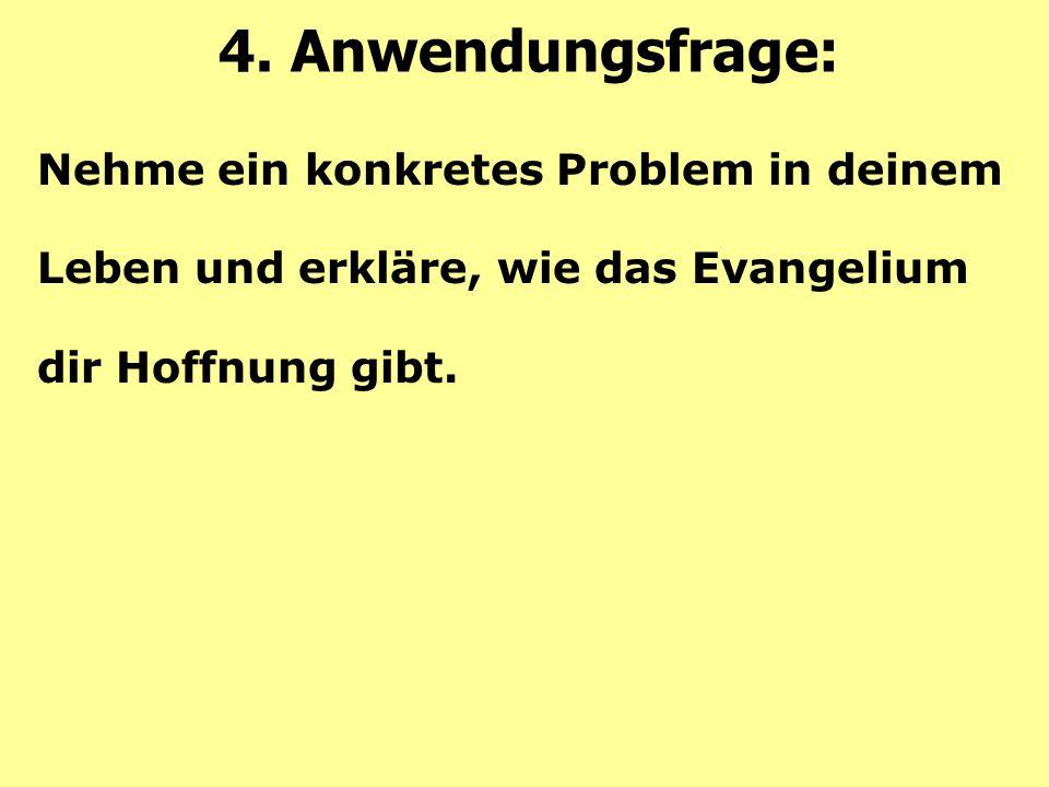 Nehme ein konkretes Problem in deinem Leben und erkläre, wie das Evangelium dir Hoffnung gibt. 4. Anwendungsfrage: