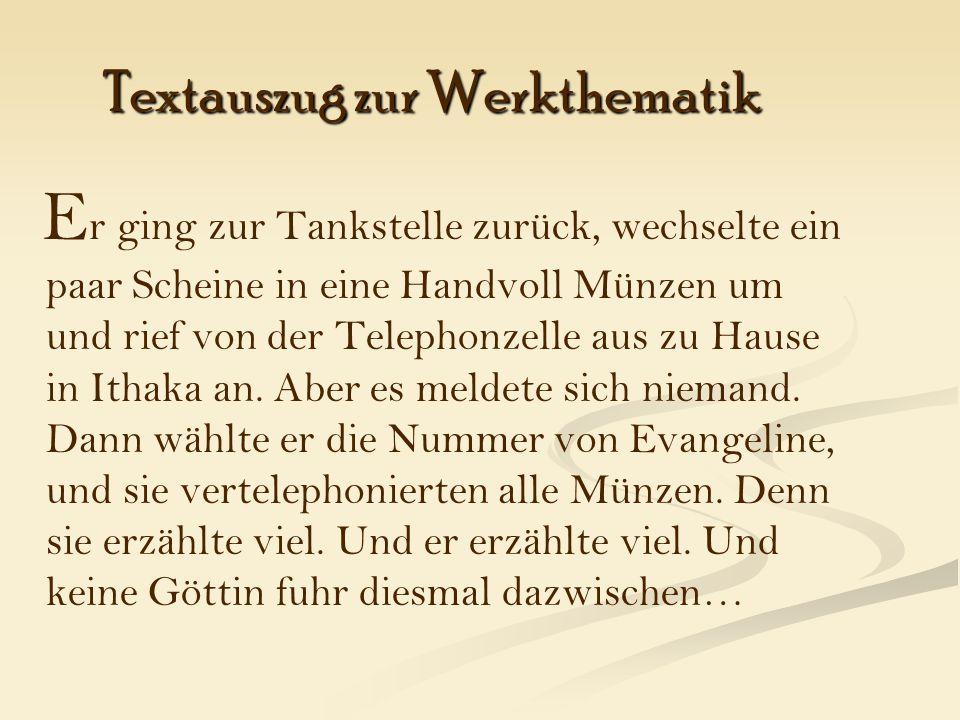 Textauszug zur Werkthematik E r ging zur Tankstelle zurück, wechselte ein paar Scheine in eine Handvoll Münzen um und rief von der Telephonzelle aus zu Hause in Ithaka an.