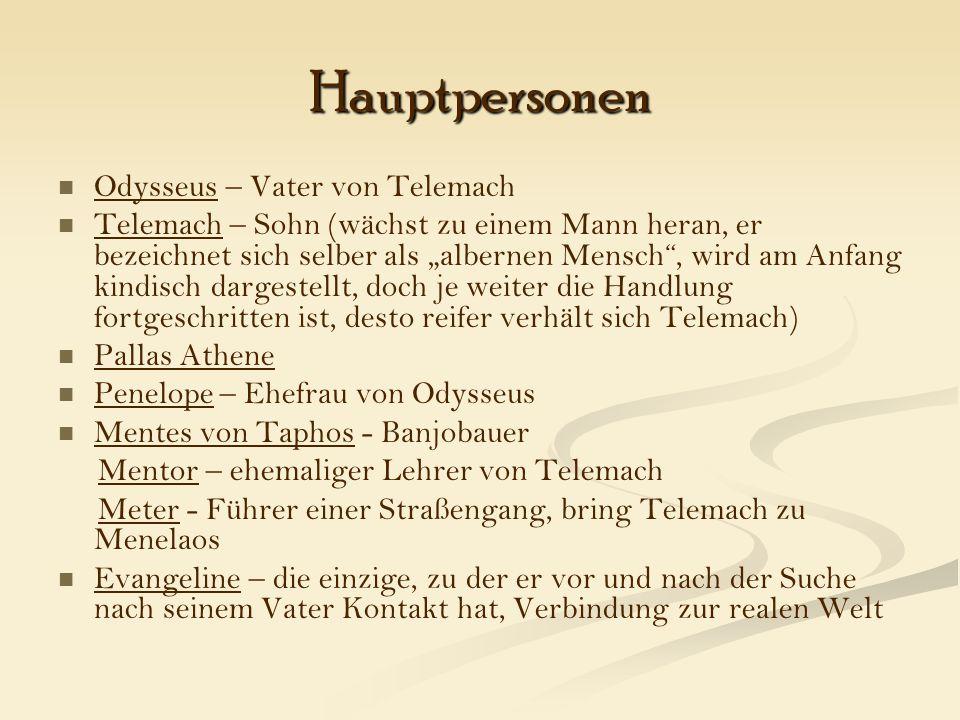 """Hauptpersonen Odysseus – Vater von Telemach Telemach – Sohn (wächst zu einem Mann heran, er bezeichnet sich selber als """"albernen Mensch , wird am Anfang kindisch dargestellt, doch je weiter die Handlung fortgeschritten ist, desto reifer verhält sich Telemach) Pallas Athene Penelope – Ehefrau von Odysseus Mentes von Taphos - Banjobauer Mentor – ehemaliger Lehrer von Telemach Meter - Führer einer Straßengang, bring Telemach zu Menelaos Evangeline – die einzige, zu der er vor und nach der Suche nach seinem Vater Kontakt hat, Verbindung zur realen Welt"""