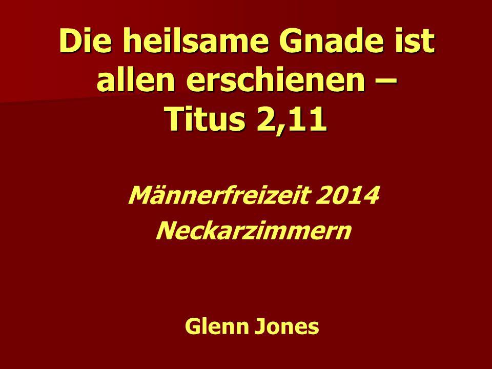 Die heilsame Gnade ist allen erschienen – Titus 2,11 Männerfreizeit 2014 Neckarzimmern Glenn Jones