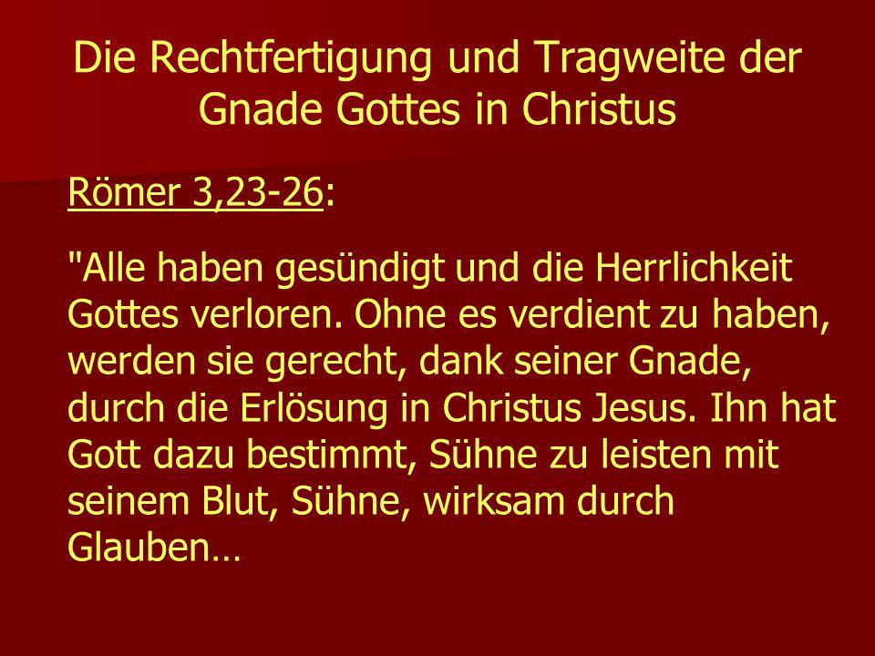 Die Rechtfertigung und Tragweite der Gnade Gottes in Christus Römer 3,23-26: Alle haben gesündigt und die Herrlichkeit Gottes verloren.