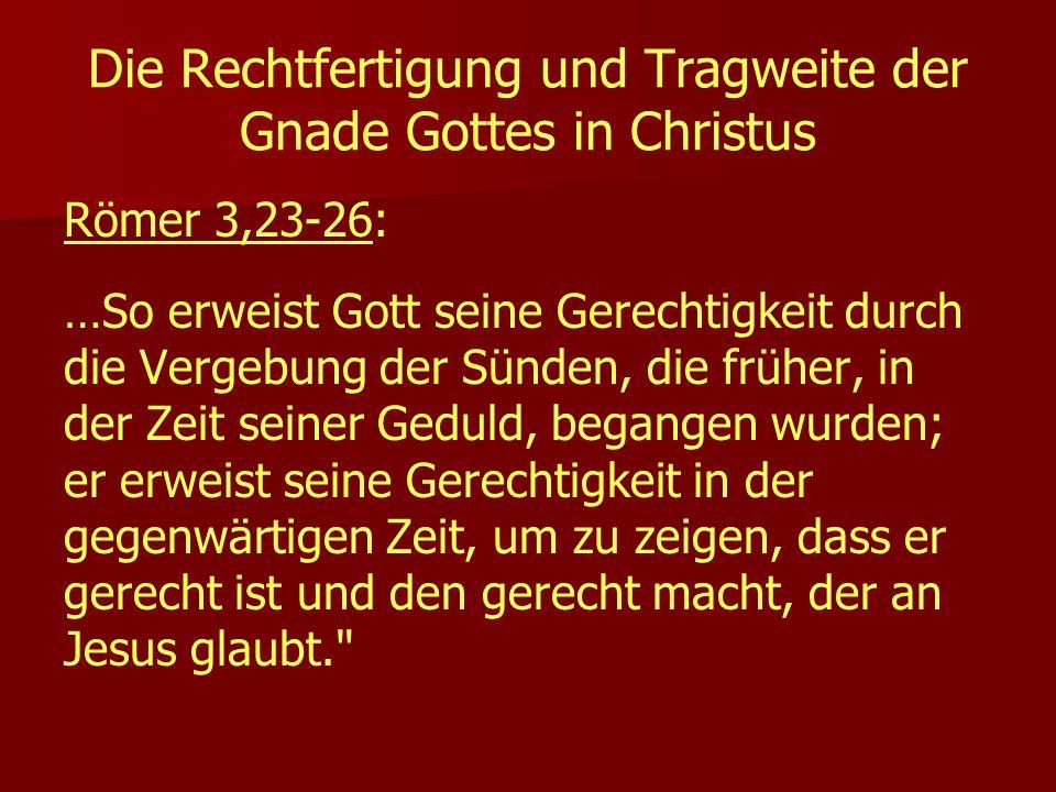 Die Rechtfertigung und Tragweite der Gnade Gottes in Christus Römer 3,23-26: …So erweist Gott seine Gerechtigkeit durch die Vergebung der Sünden, die