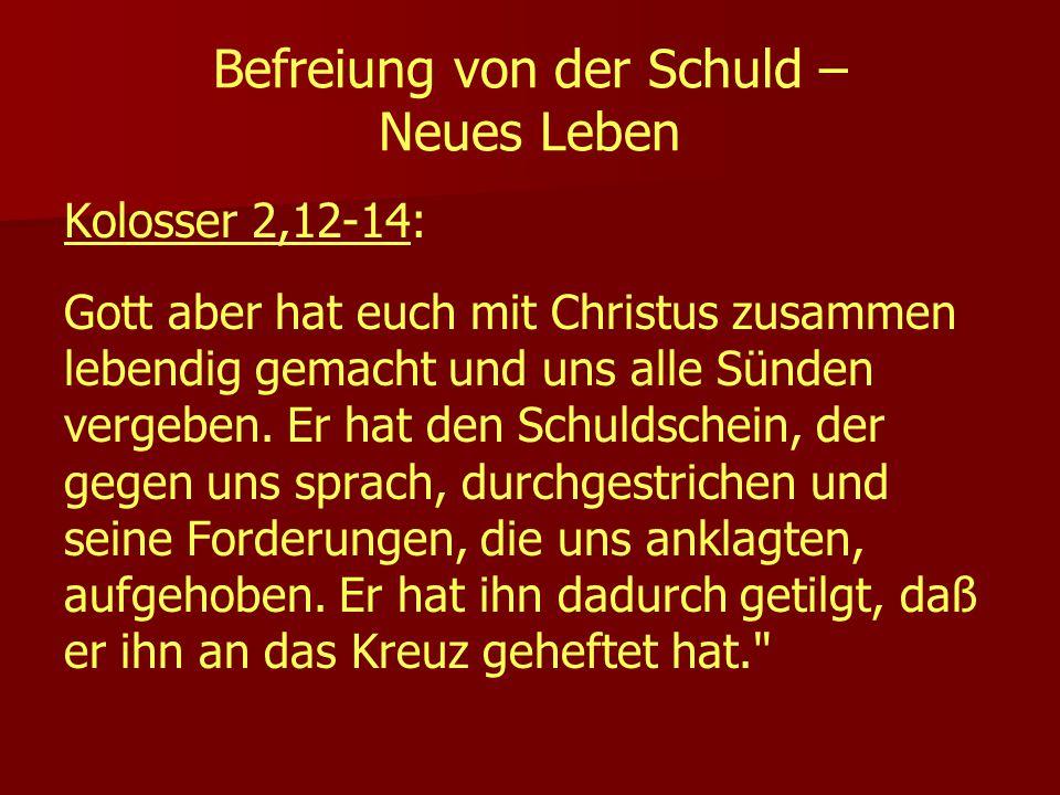 Befreiung von der Schuld – Neues Leben Kolosser 2,12-14: Gott aber hat euch mit Christus zusammen lebendig gemacht und uns alle Sünden vergeben. Er ha