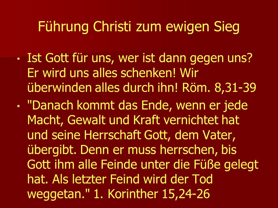Führung Christi zum ewigen Sieg Ist Gott für uns, wer ist dann gegen uns? Er wird uns alles schenken! Wir überwinden alles durch ihn! Röm. 8,31-39