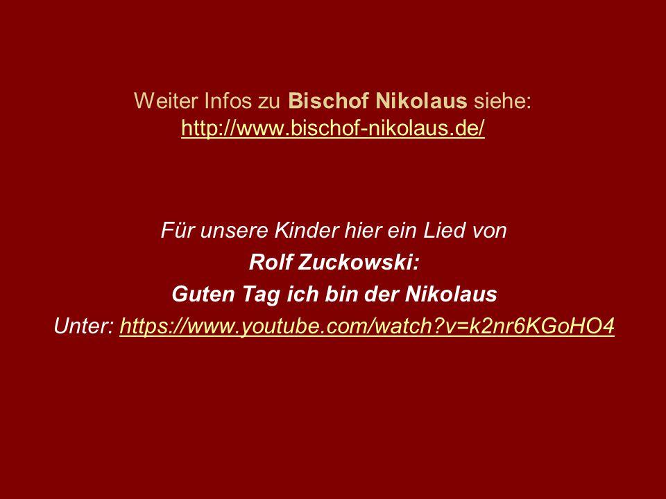 Weiter Infos zu Bischof Nikolaus siehe: http://www.bischof-nikolaus.de/ http://www.bischof-nikolaus.de/ Für unsere Kinder hier ein Lied von Rolf Zuckowski: Guten Tag ich bin der Nikolaus Unter: https://www.youtube.com/watch?v=k2nr6KGoHO4https://www.youtube.com/watch?v=k2nr6KGoHO4