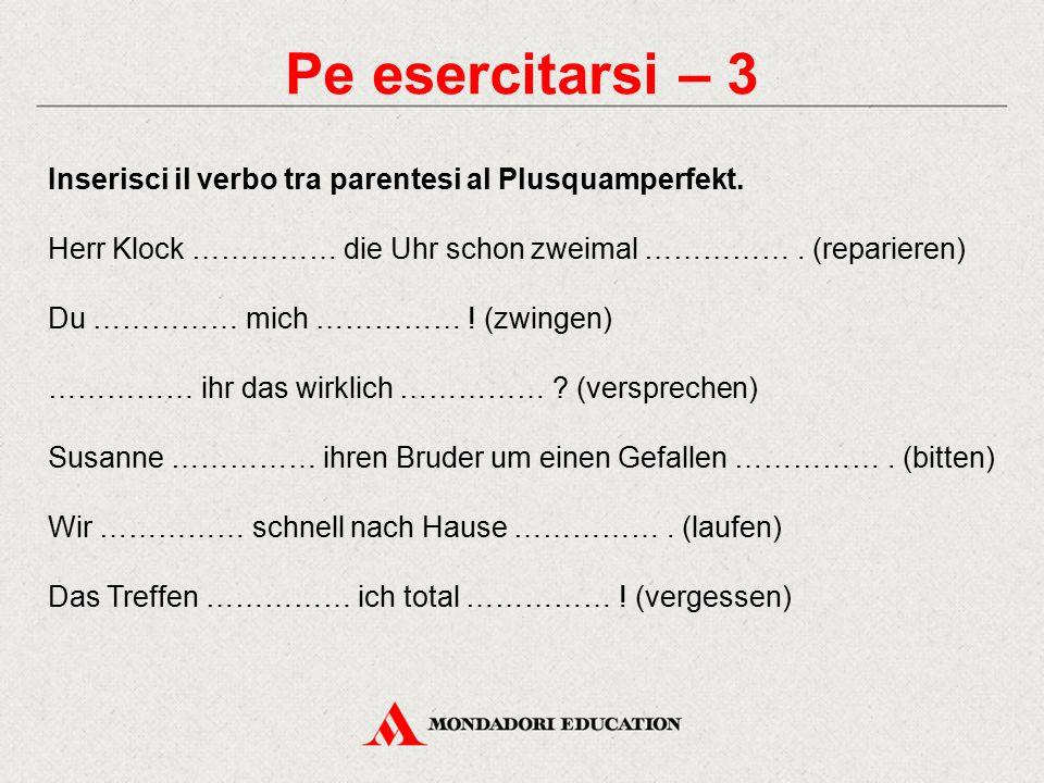 Pe esercitarsi – 3 Inserisci il verbo tra parentesi al Plusquamperfekt. Herr Klock …………… die Uhr schon zweimal ……………. (reparieren) Du …………… mich ……………